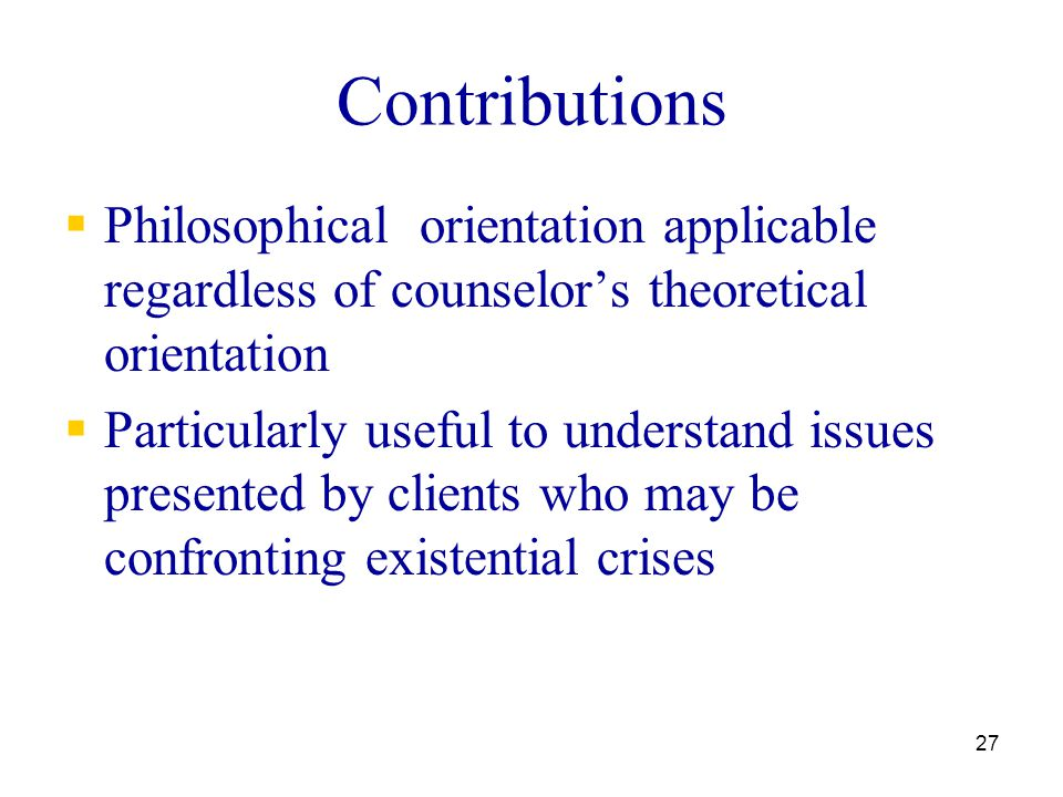 Contributions Philosophical orientation applicable regardless of counselor's theoretical orientation.