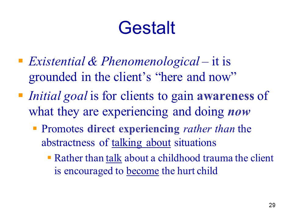 Gestalt Existential & Phenomenological – it is grounded in the client's here and now