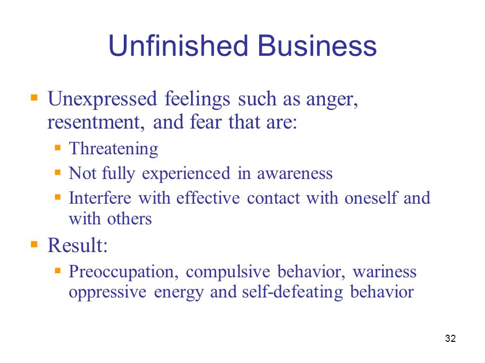 Unfinished Business Unexpressed feelings such as anger, resentment, and fear that are: Threatening.