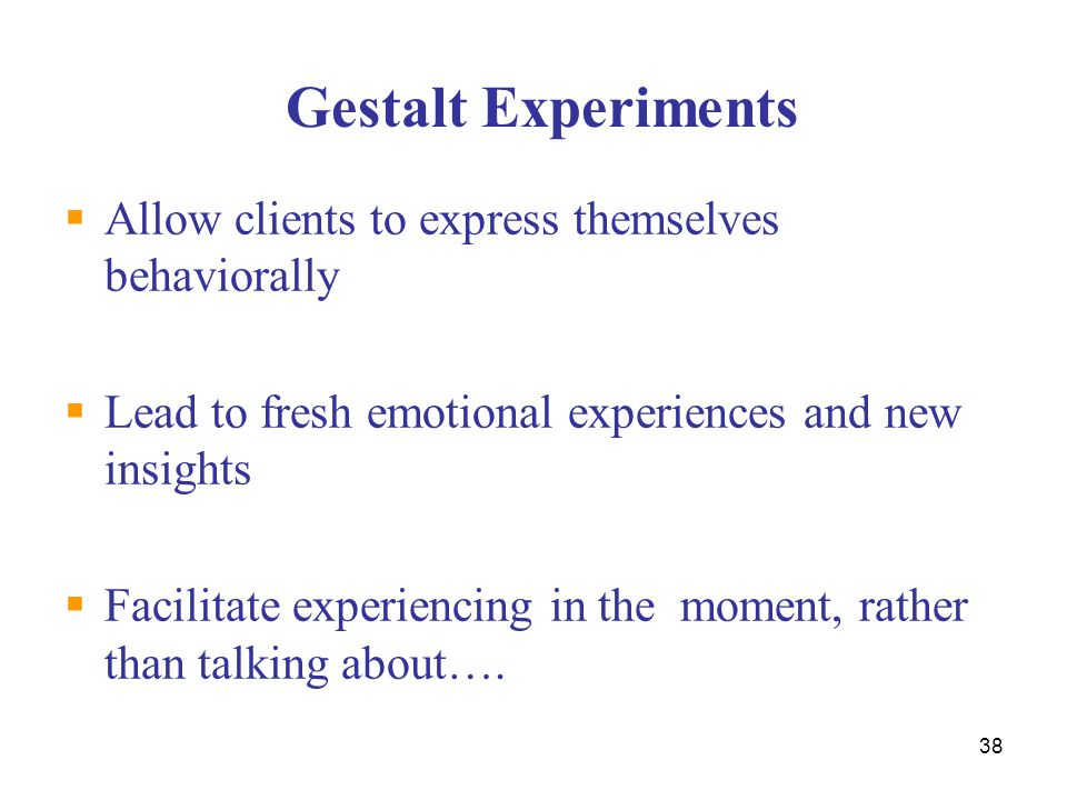 Gestalt Experiments Allow clients to express themselves behaviorally