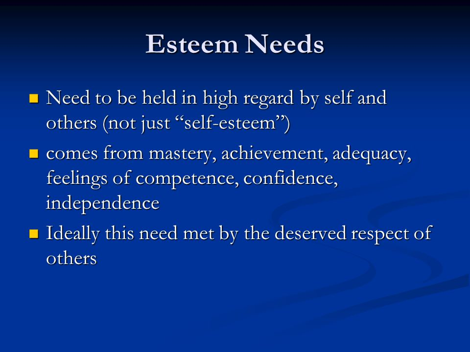 Esteem Needs Need to be held in high regard by self and others (not just self-esteem )