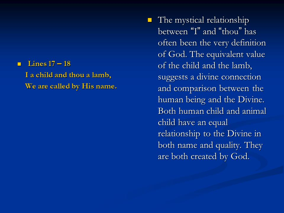 The mystical relationship between I and thou has often been the very definition of God. The equivalent value of the child and the lamb, suggests a divine connection and comparison between the human being and the Divine. Both human child and animal child have an equal relationship to the Divine in both name and quality. They are both created by God.