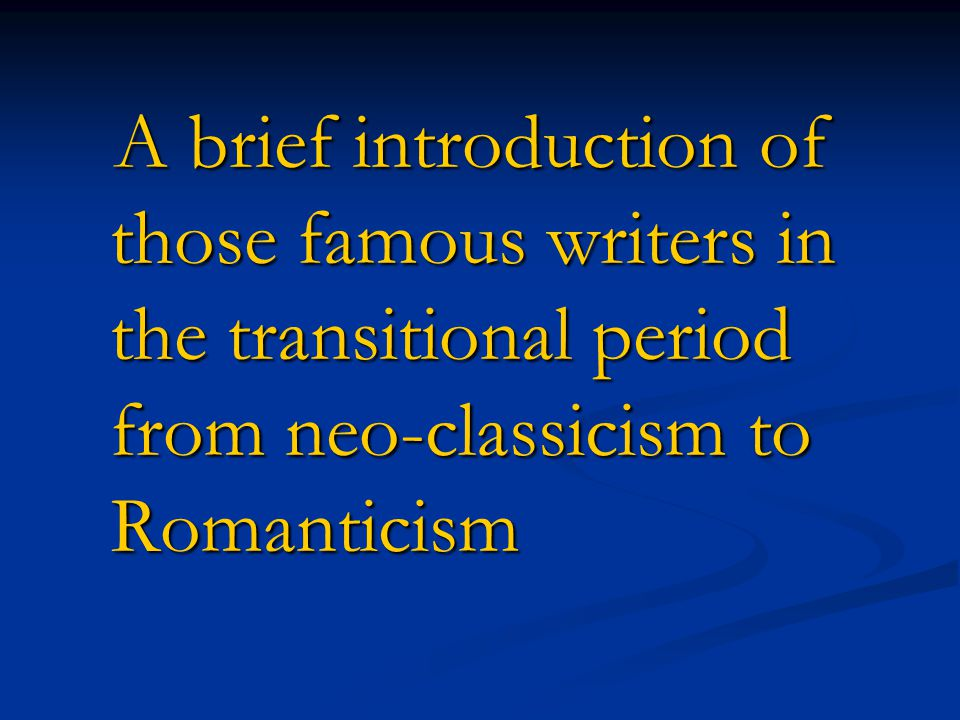 A brief introduction of those famous writers in the transitional period from neo-classicism to Romanticism