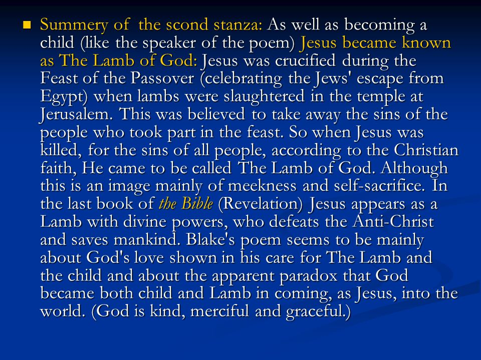 Summery of the scond stanza: As well as becoming a child (like the speaker of the poem) Jesus became known as The Lamb of God: Jesus was crucified during the Feast of the Passover (celebrating the Jews escape from Egypt) when lambs were slaughtered in the temple at Jerusalem.