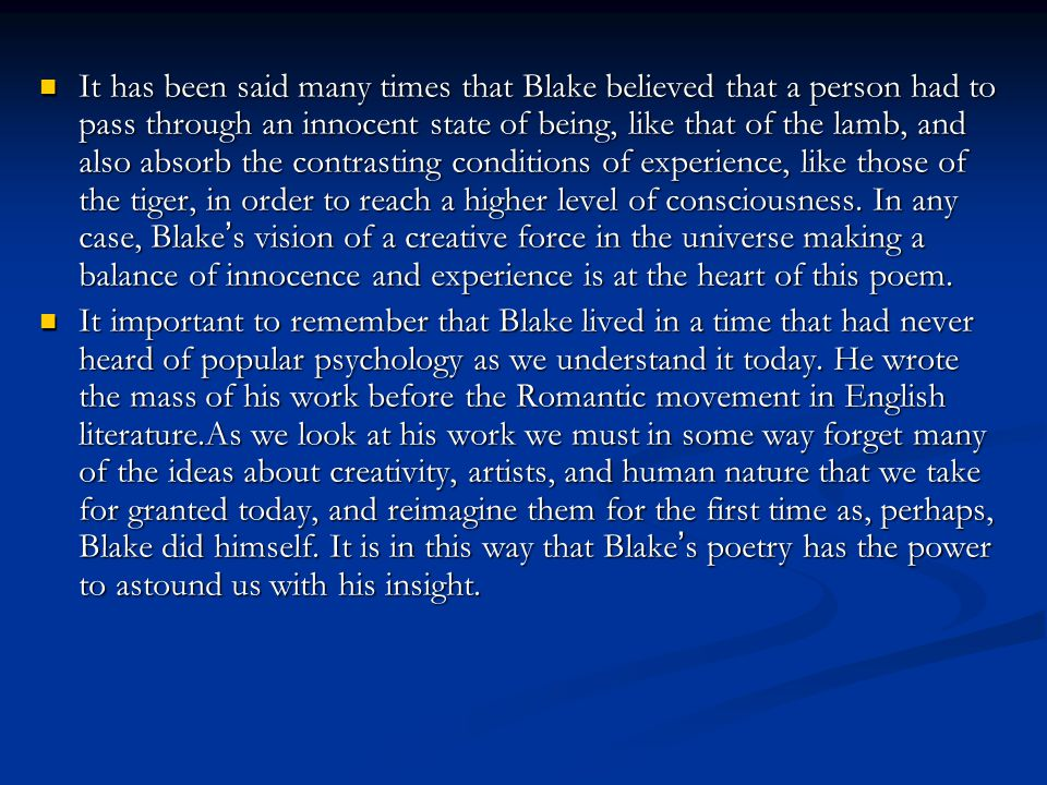 It has been said many times that Blake believed that a person had to pass through an innocent state of being, like that of the lamb, and also absorb the contrasting conditions of experience, like those of the tiger, in order to reach a higher level of consciousness. In any case, Blake's vision of a creative force in the universe making a balance of innocence and experience is at the heart of this poem.
