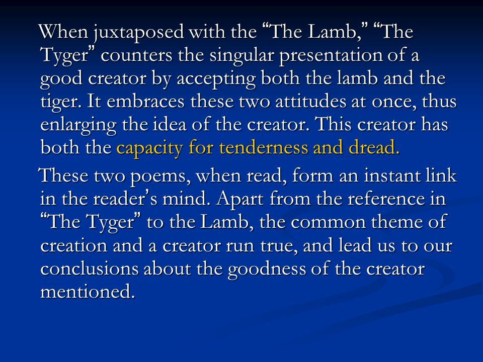 When juxtaposed with the The Lamb, The Tyger counters the singular presentation of a good creator by accepting both the lamb and the tiger. It embraces these two attitudes at once, thus enlarging the idea of the creator. This creator has both the capacity for tenderness and dread.