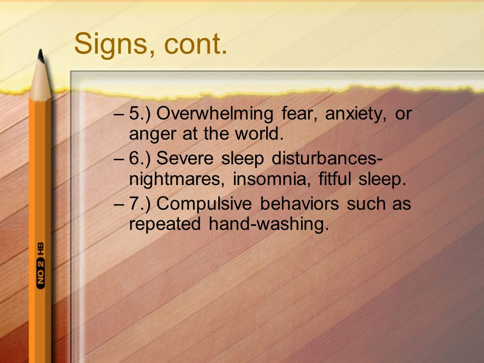 Signs, cont. 5.) Overwhelming fear, anxiety, or anger at the world.