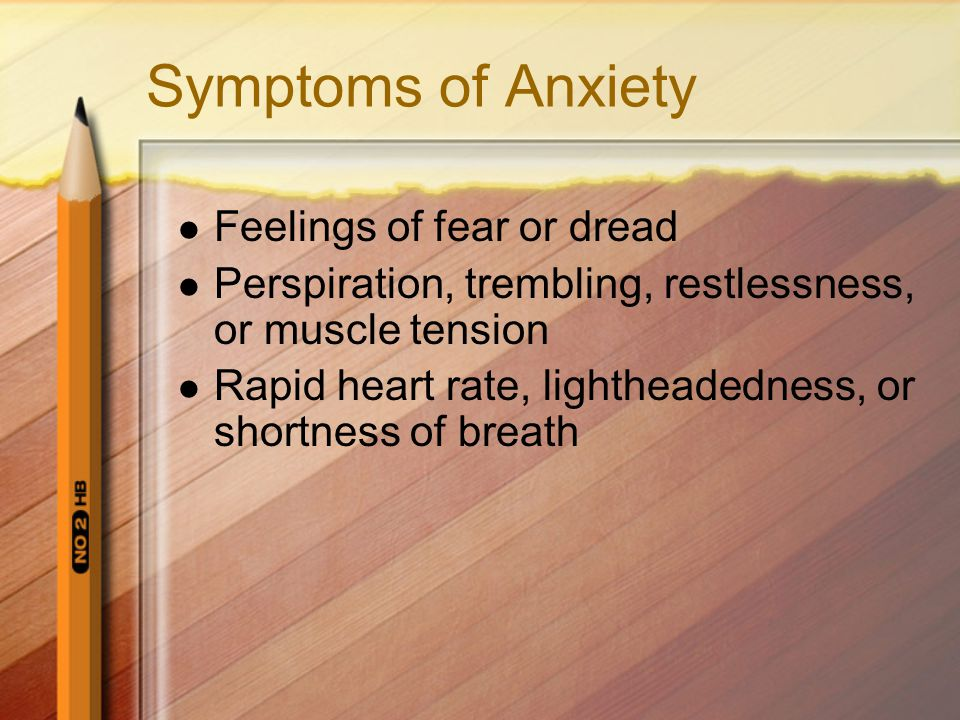 Symptoms of Anxiety Feelings of fear or dread