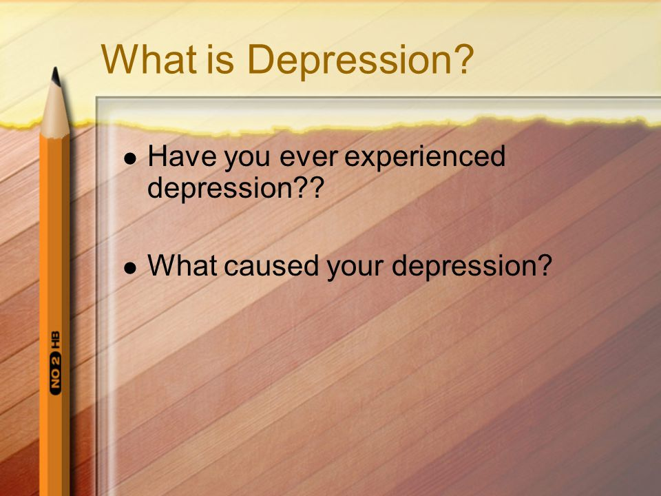 What is Depression Have you ever experienced depression