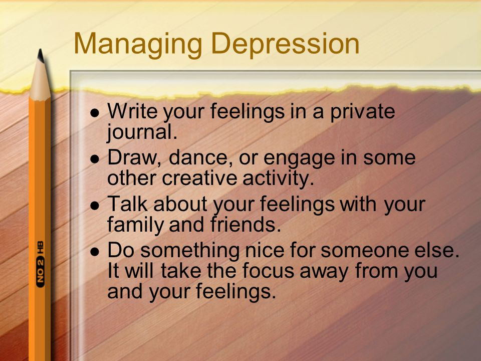 Managing Depression Write your feelings in a private journal.