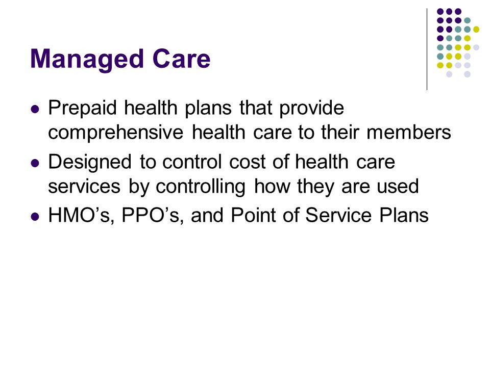 Managed Care Prepaid health plans that provide comprehensive health care to their members.