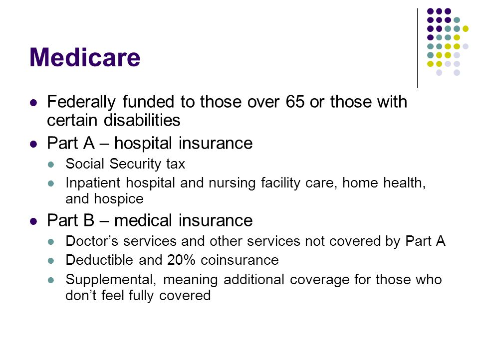 Medicare Federally funded to those over 65 or those with certain disabilities. Part A – hospital insurance.