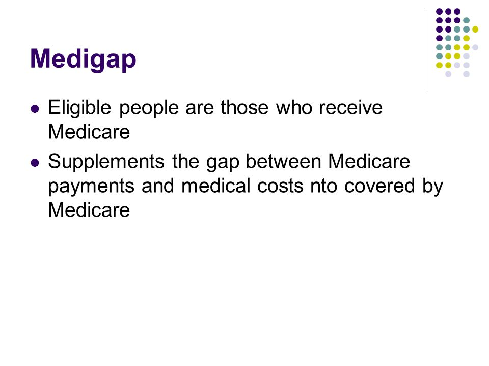 Medigap Eligible people are those who receive Medicare