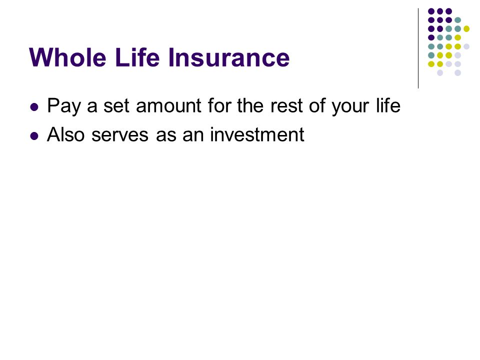 Whole Life Insurance Pay a set amount for the rest of your life