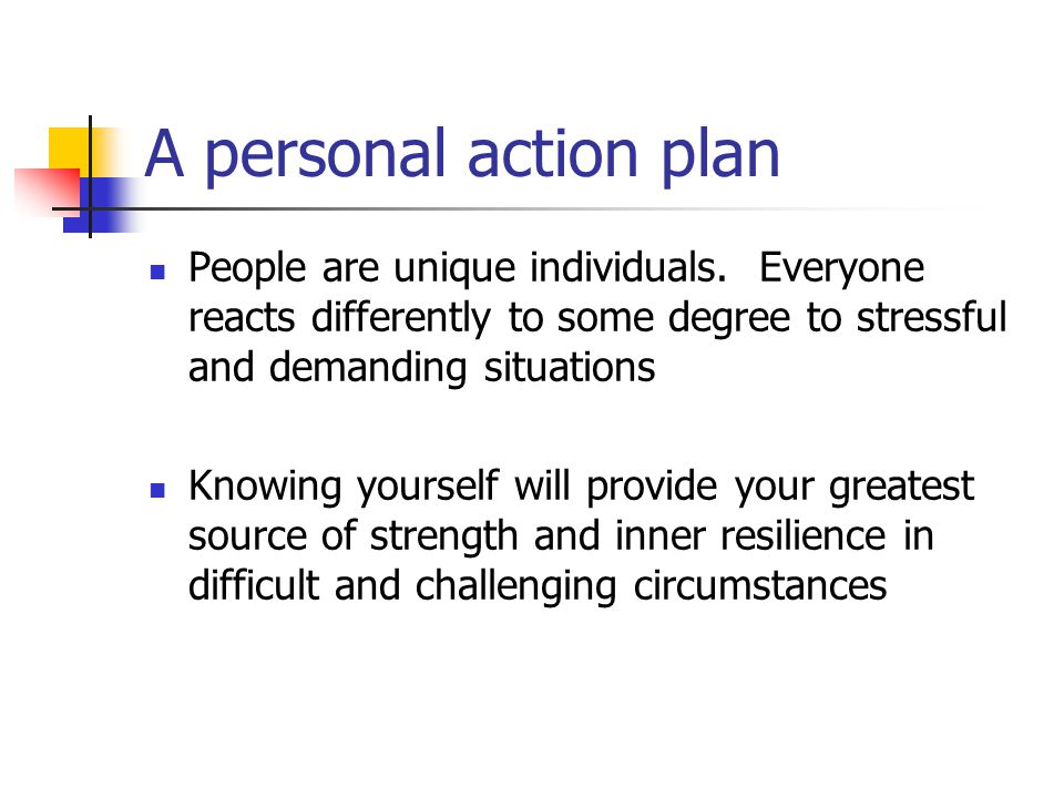 A personal action plan People are unique individuals. Everyone reacts differently to some degree to stressful and demanding situations.