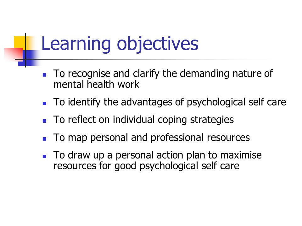 Learning objectives To recognise and clarify the demanding nature of mental health work. To identify the advantages of psychological self care.