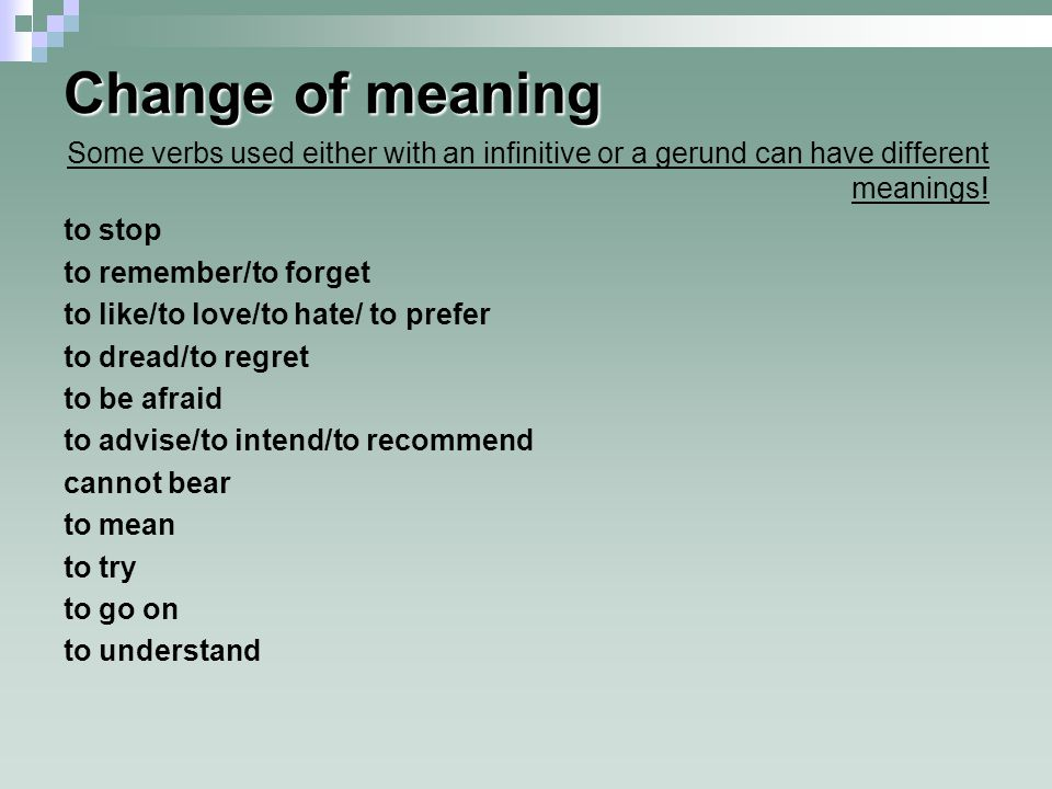 Change of meaning Some verbs used either with an infinitive or a gerund can have different meanings!