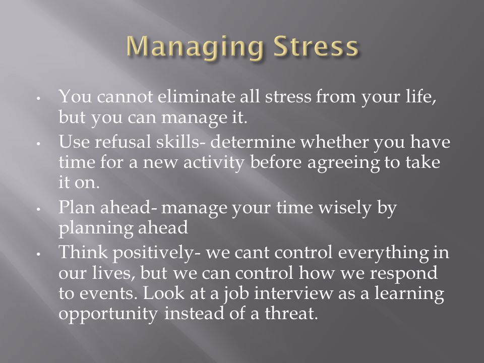 Managing Stress You cannot eliminate all stress from your life, but you can manage it.