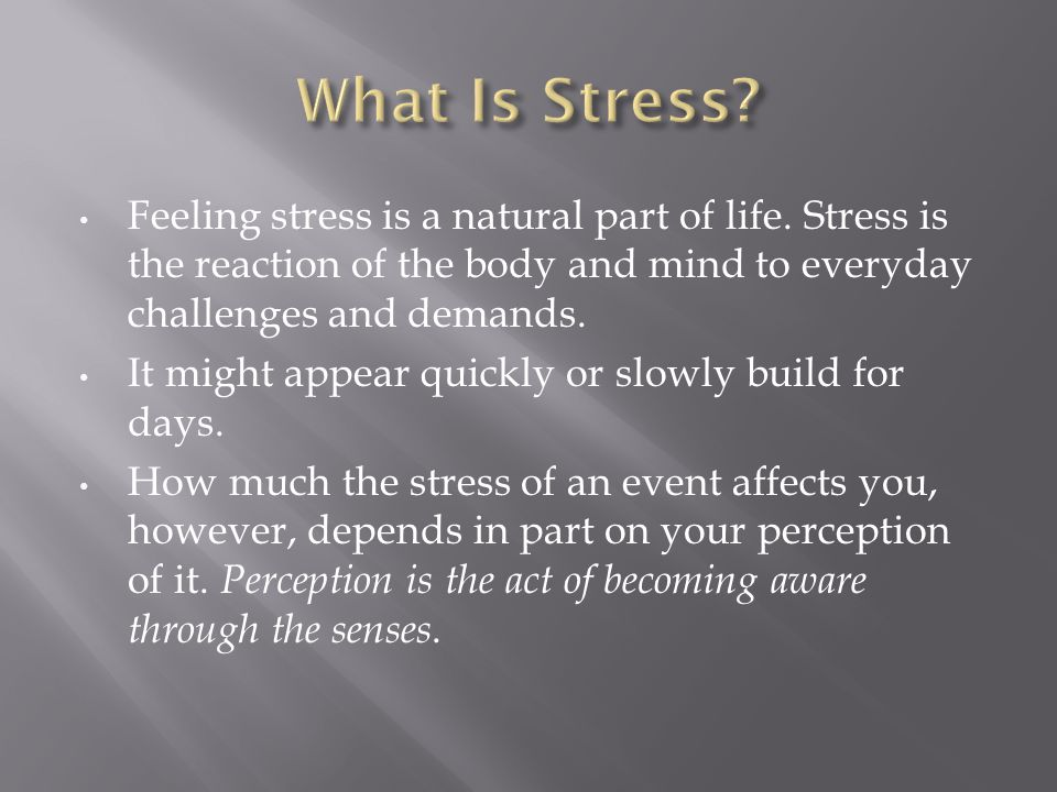 What Is Stress Feeling stress is a natural part of life. Stress is the reaction of the body and mind to everyday challenges and demands.