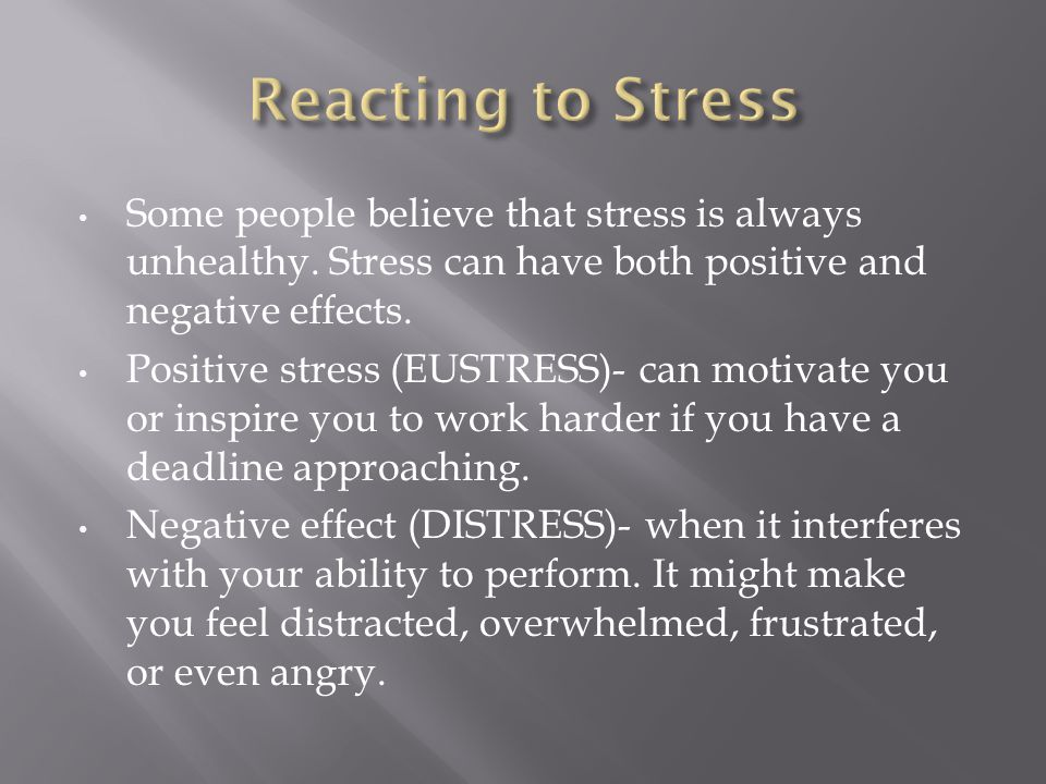 Reacting to Stress Some people believe that stress is always unhealthy. Stress can have both positive and negative effects.