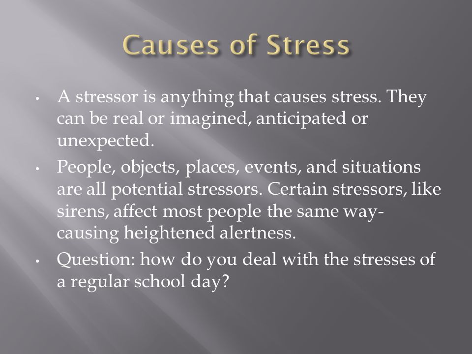 Causes of Stress A stressor is anything that causes stress. They can be real or imagined, anticipated or unexpected.