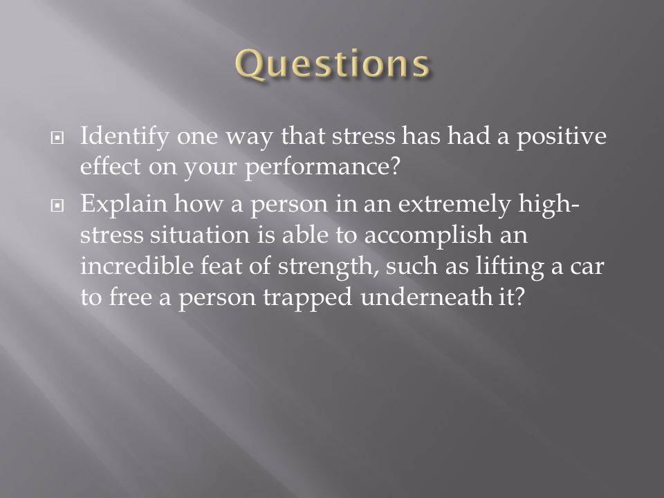 Questions Identify one way that stress has had a positive effect on your performance