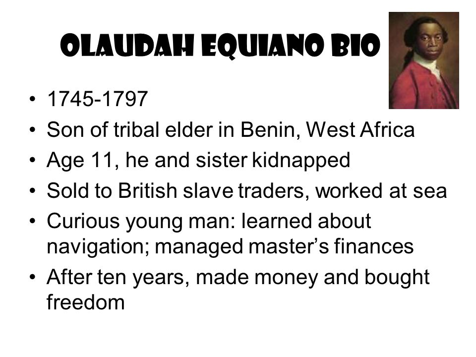 Olaudah Equiano Bio 1745-1797. Son of tribal elder in Benin, West Africa. Age 11, he and sister kidnapped.
