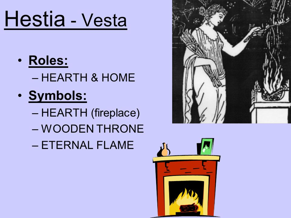 Hestia - Vesta Roles: Symbols: HEARTH & HOME HEARTH (fireplace)