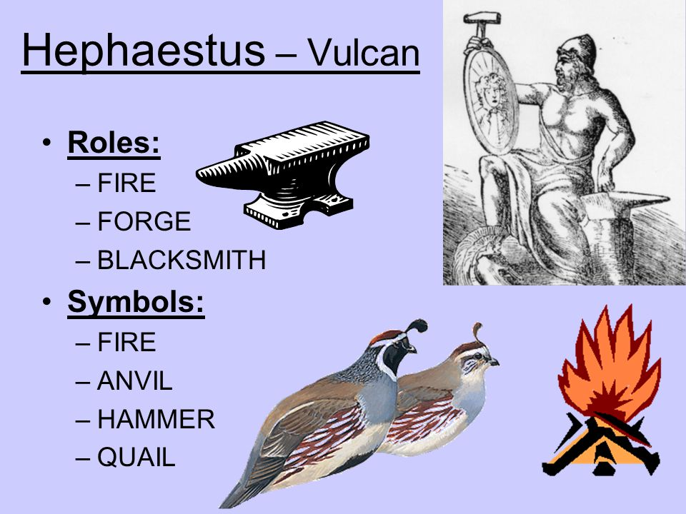Hephaestus – Vulcan Roles: Symbols: FIRE FORGE BLACKSMITH ANVIL HAMMER