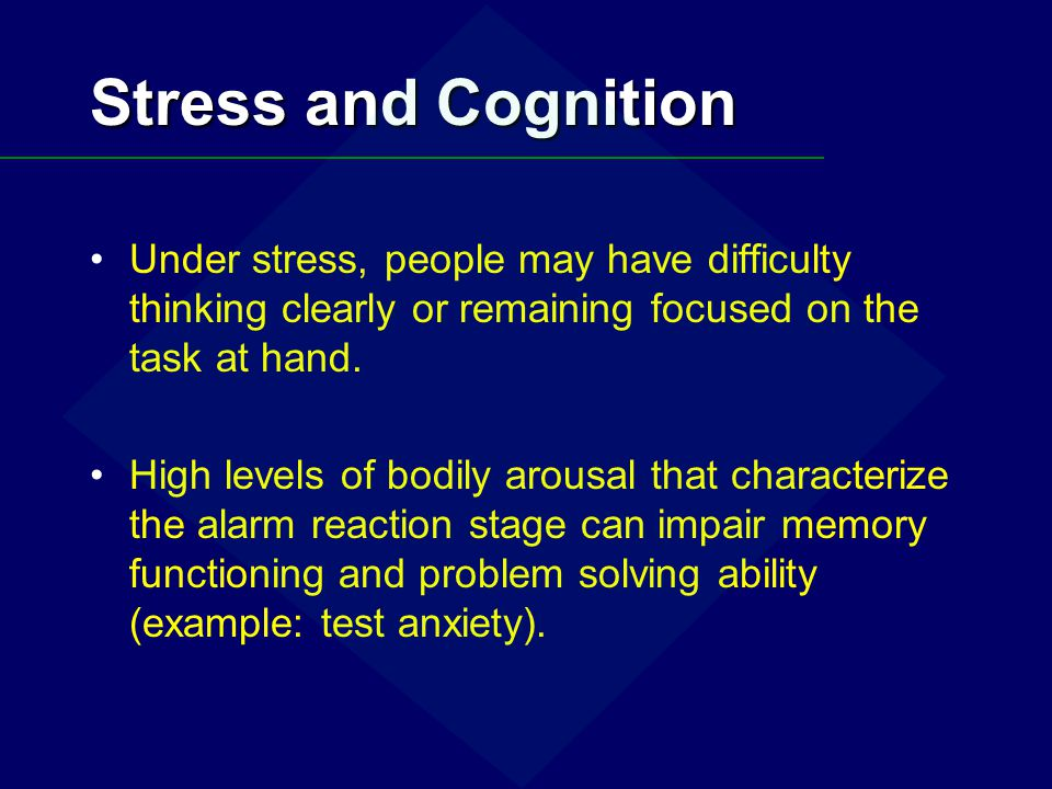 Stress and Cognition Under stress, people may have difficulty thinking clearly or remaining focused on the task at hand.