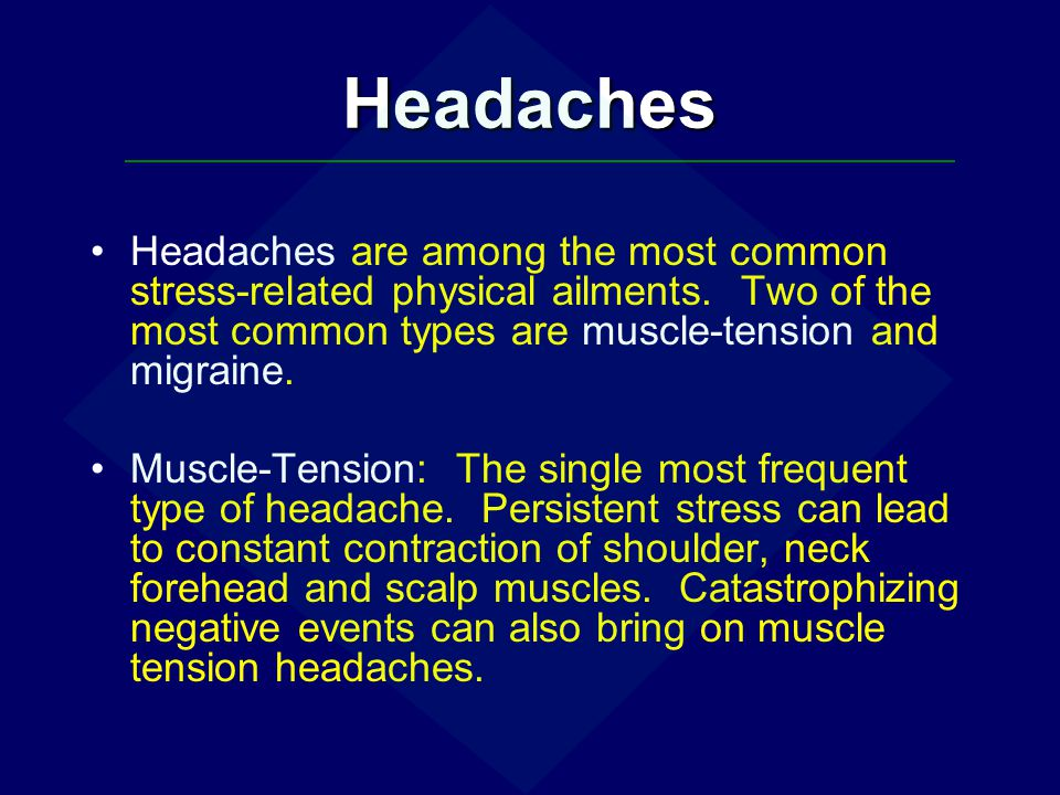 Headaches Headaches are among the most common stress-related physical ailments. Two of the most common types are muscle-tension and migraine.