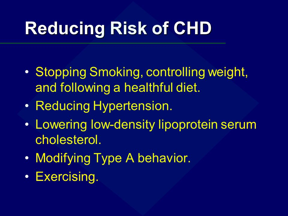 Reducing Risk of CHD Stopping Smoking, controlling weight, and following a healthful diet. Reducing Hypertension.