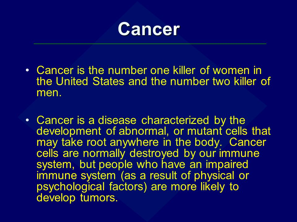 Cancer Cancer is the number one killer of women in the United States and the number two killer of men.