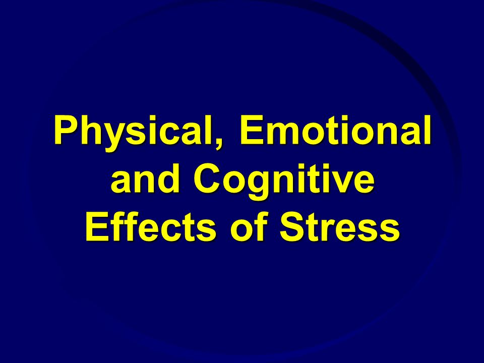 Physical, Emotional and Cognitive Effects of Stress