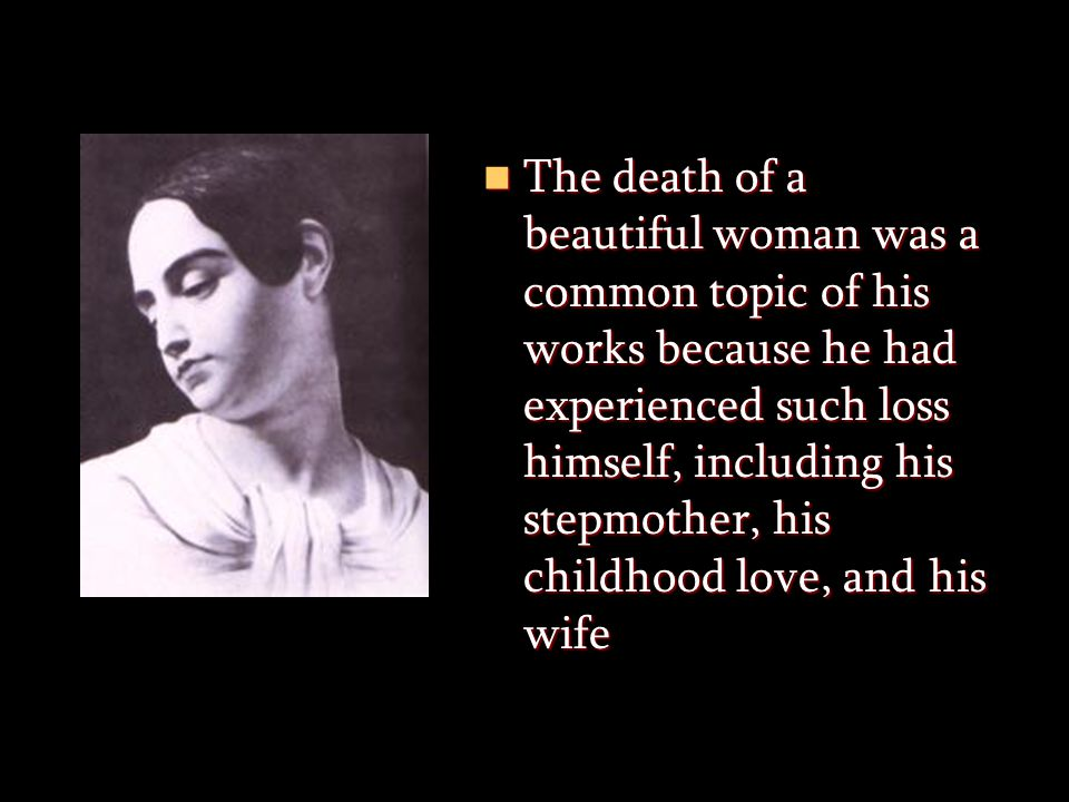 The death of a beautiful woman was a common topic of his works because he had experienced such loss himself, including his stepmother, his childhood love, and his wife