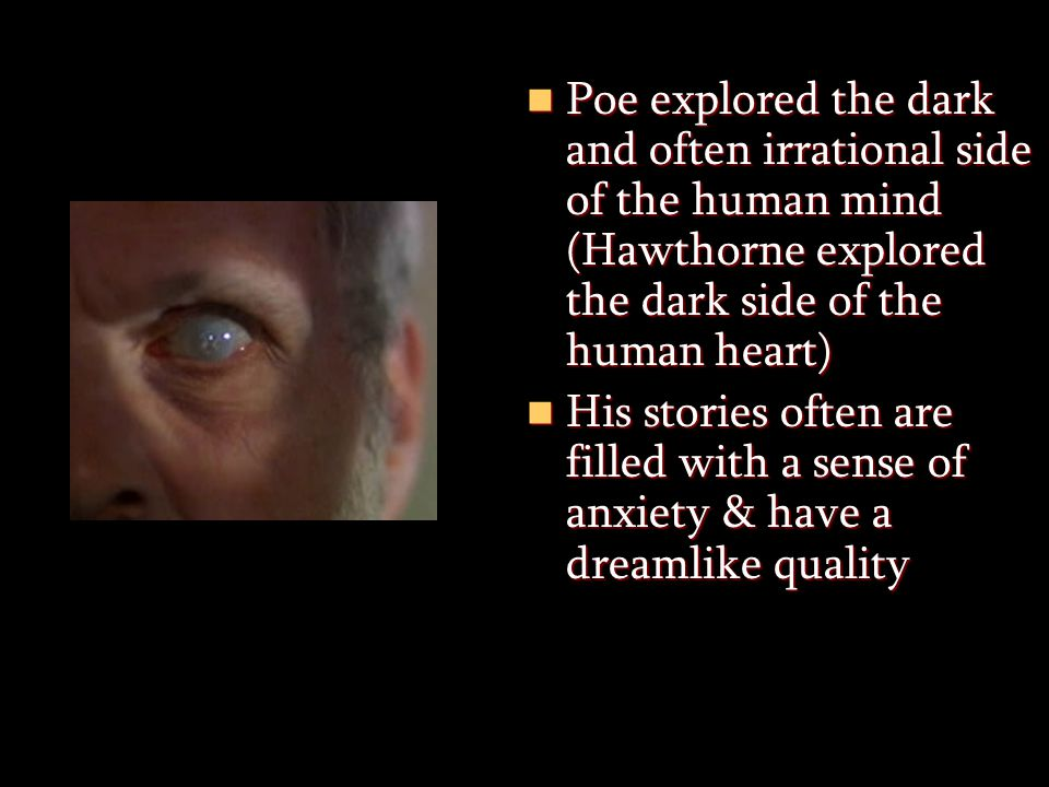 Poe explored the dark and often irrational side of the human mind (Hawthorne explored the dark side of the human heart)