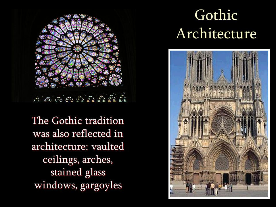 Gothic Architecture The Gothic tradition was also reflected in architecture: vaulted ceilings, arches, stained glass windows, gargoyles.
