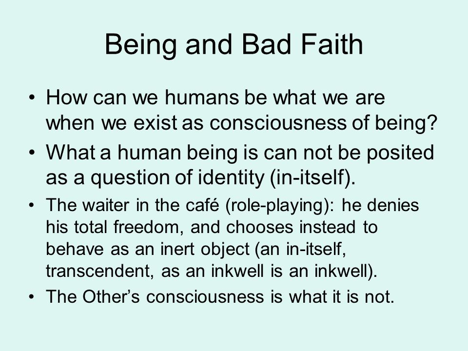 Being and Bad Faith How can we humans be what we are when we exist as consciousness of being
