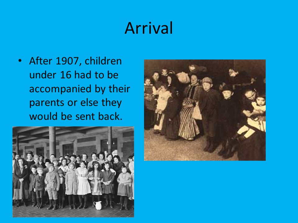 Arrival After 1907, children under 16 had to be accompanied by their parents or else they would be sent back.