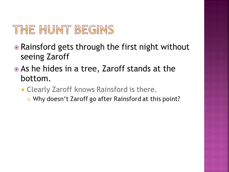 The Hunt Begins Rainsford gets through the first night without seeing Zaroff. As he hides in a tree, Zaroff stands at the bottom.