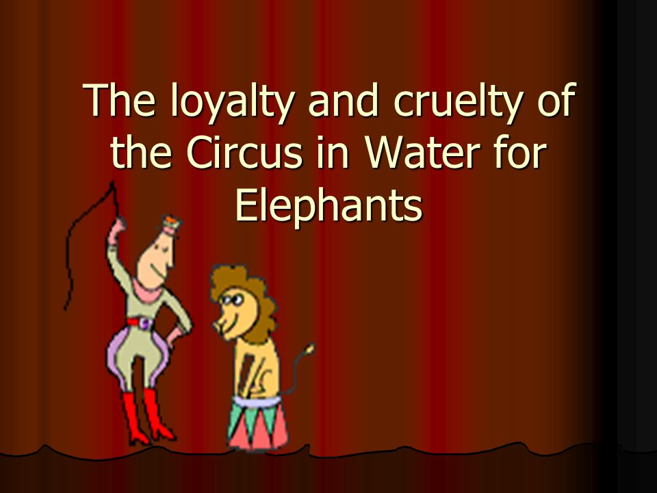 The loyalty and cruelty of the Circus in Water for Elephants