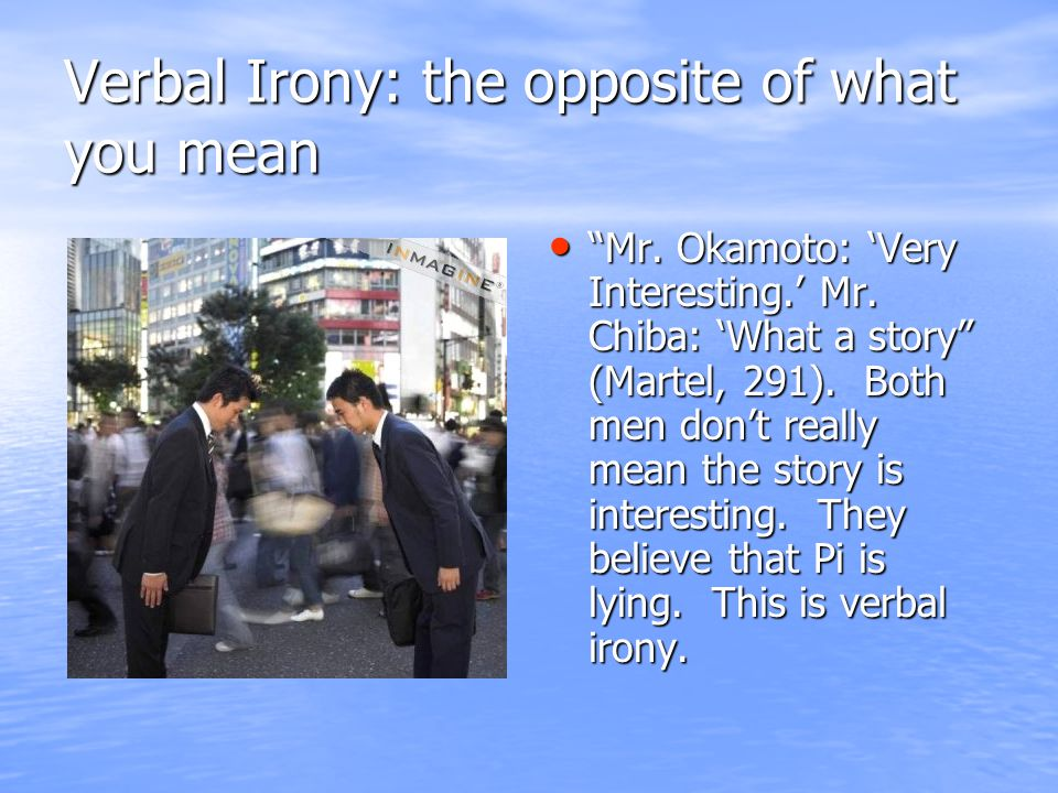Verbal Irony: the opposite of what you mean