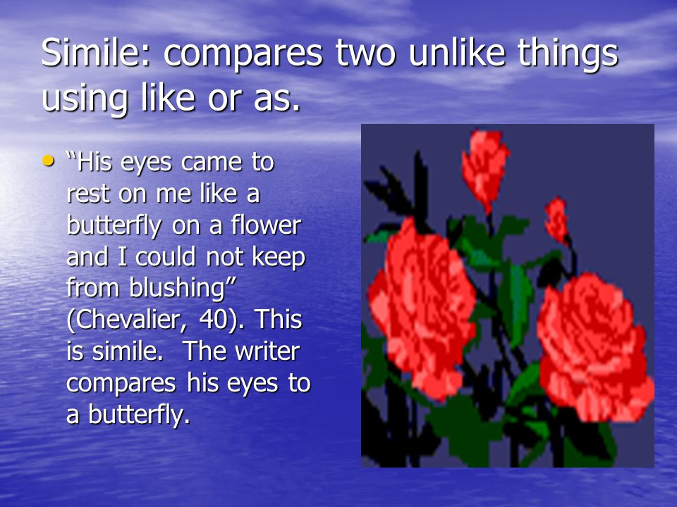 Simile: compares two unlike things using like or as.