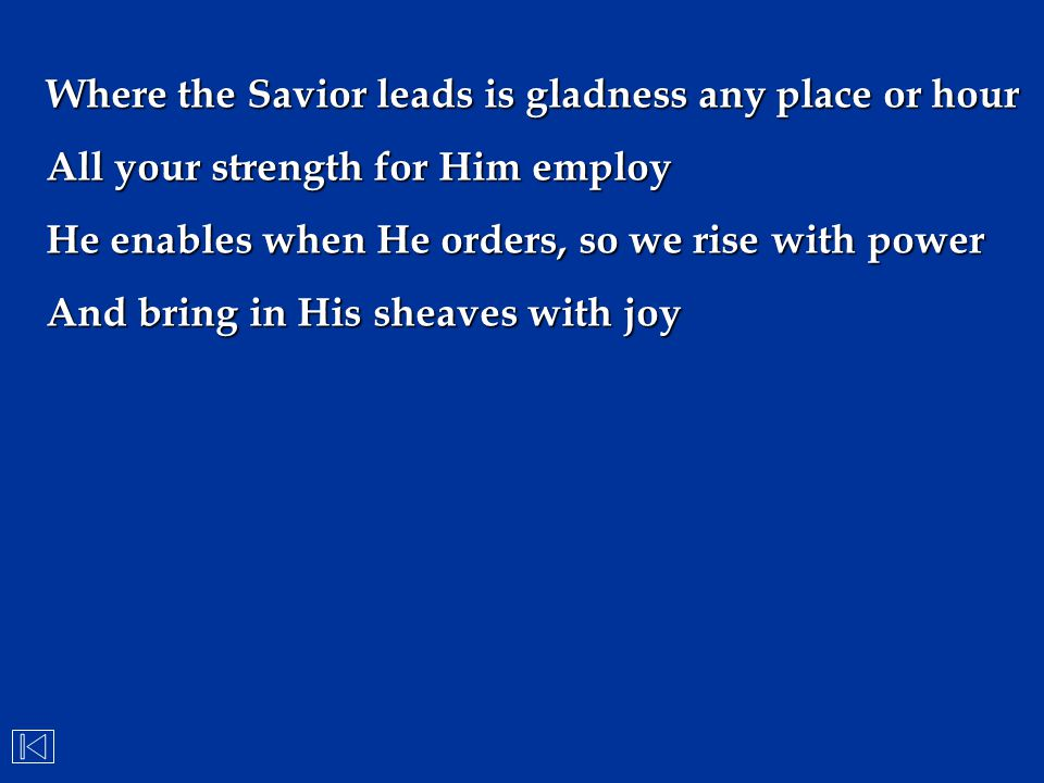 Where the Savior leads is gladness any place or hour