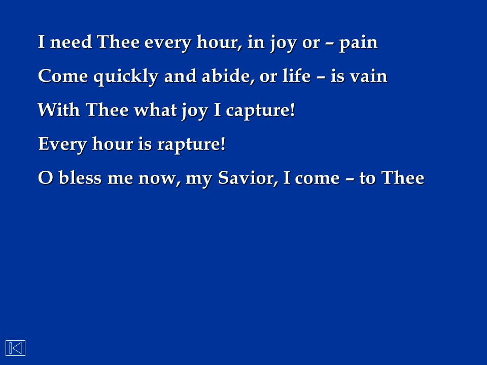 I need Thee every hour, in joy or – pain