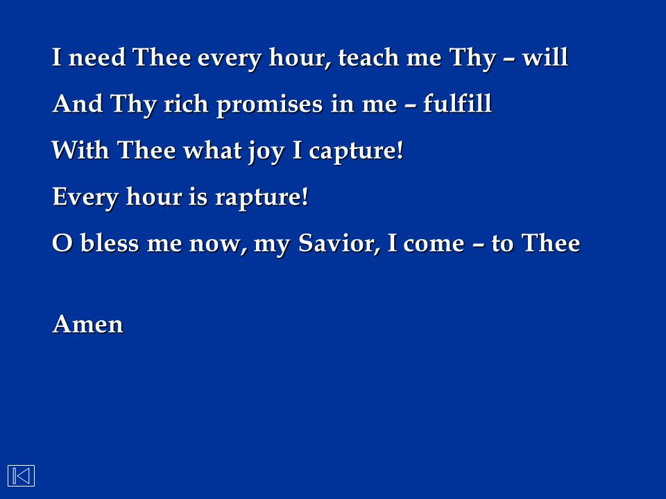 I need Thee every hour, teach me Thy – will