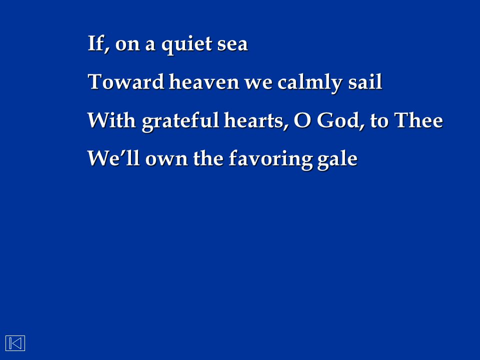 If, on a quiet sea Toward heaven we calmly sail. With grateful hearts, O God, to Thee.