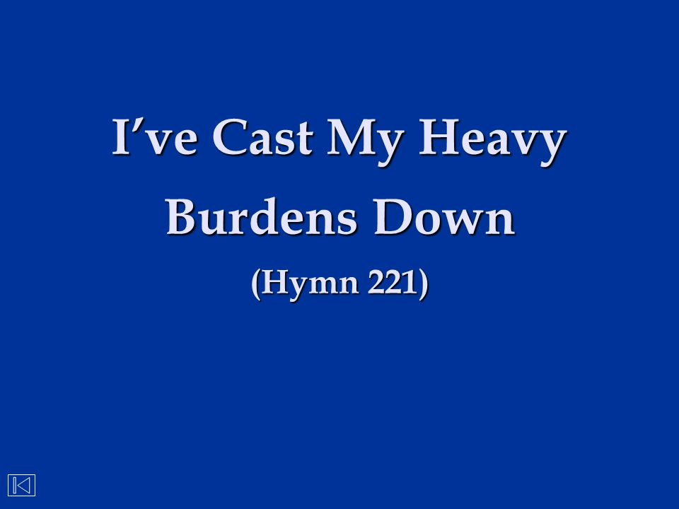 I've Cast My Heavy Burdens Down (Hymn 221)