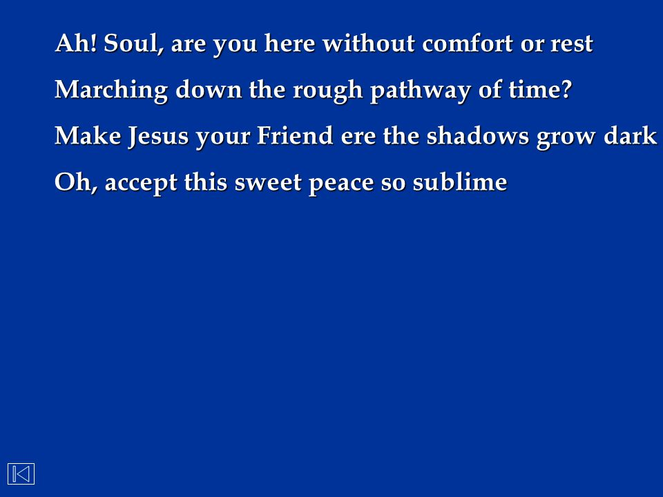 Ah! Soul, are you here without comfort or rest