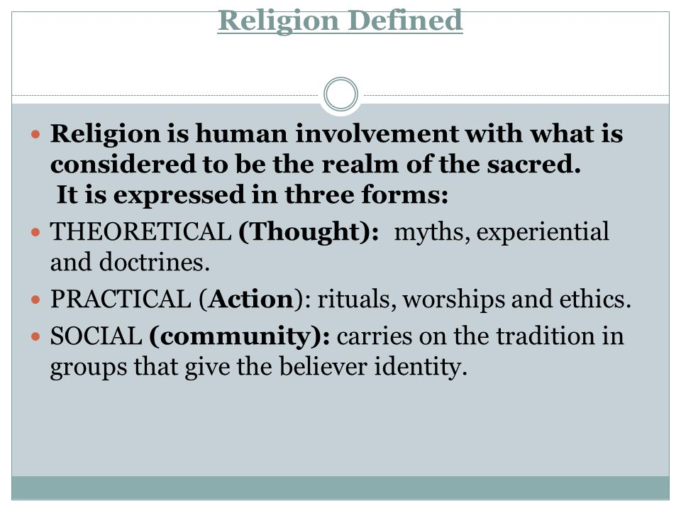 Religion Defined Religion is human involvement with what is considered to be the realm of the sacred. It is expressed in three forms: